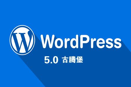 WordPress 5.0 更新,Gutenberg 古腾堡怎么样?